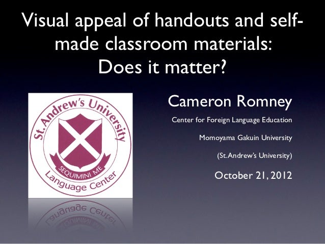 Visual appeal of handouts and self-    made classroom materials:         Does it matter?                  Cameron Romney  ...