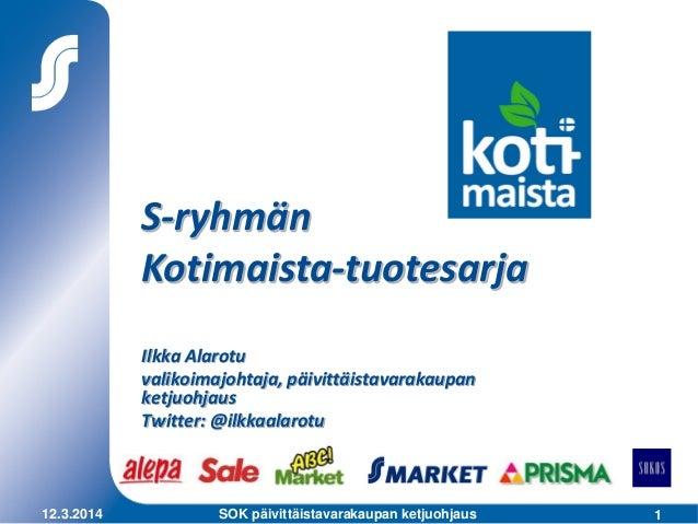 112.3.2014 SOK päivittäistavarakaupan ketjuohjaus S-ryhmän Kotimaista-tuotesarja Ilkka Alarotu valikoimajohtaja, päivittäi...