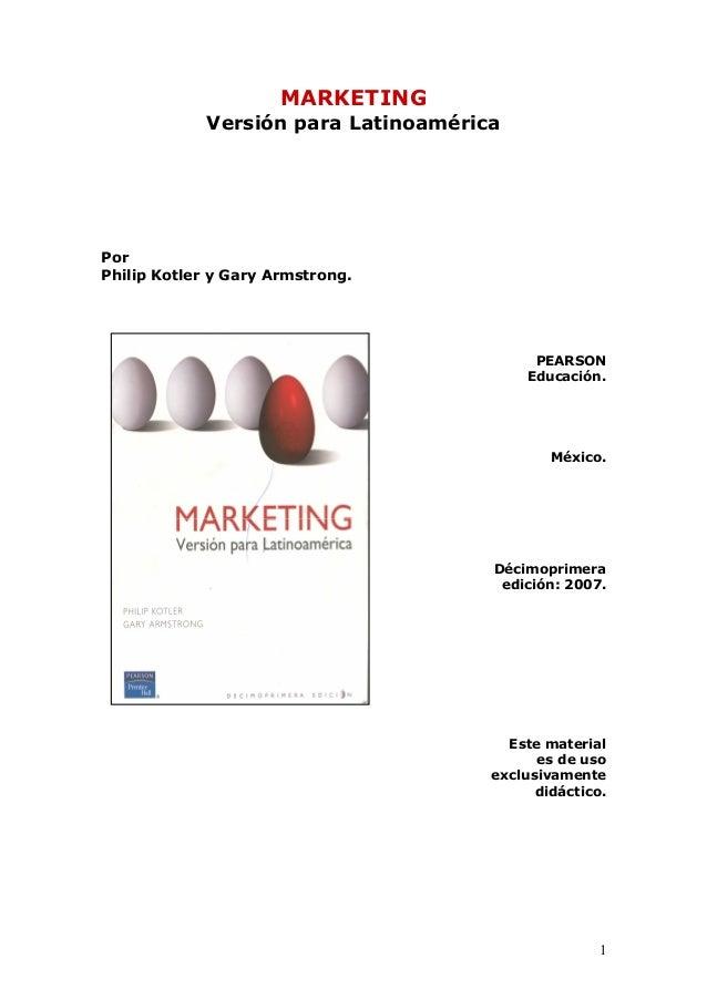 1 MARKETING Versión para Latinoamérica Por Philip Kotler y Gary Armstrong. PEARSON Educación. México. Décimoprimera edició...