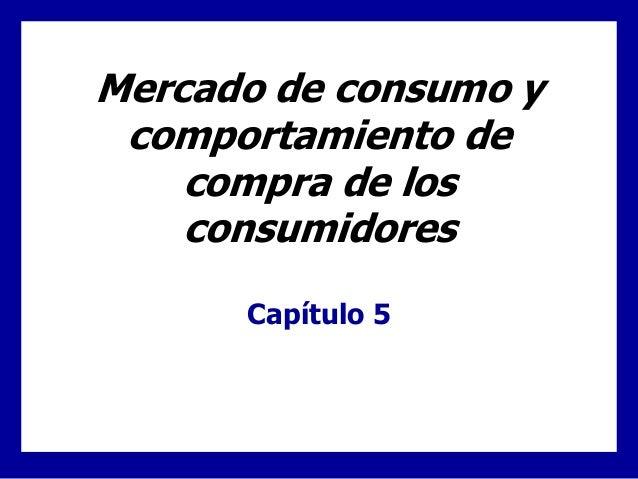 Mercado de consumo y comportamiento de compra de los consumidores Capítulo 5