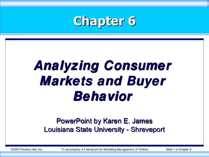 Chapter 6 Analyzing Consumer Markets and Buyer Behavior PowerPoint by Karen E. James Louisiana State University - Shreveport