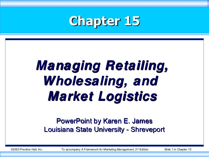 Chapter 15 Managing Retailing, Wholesaling, and  Market Logistics PowerPoint by Karen E. James Louisiana State University ...