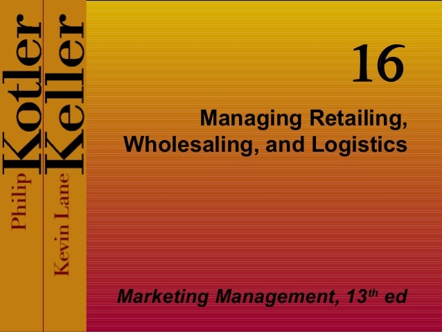 Managing Retailing,Wholesaling, and LogisticsMarketing Management, 13thed16