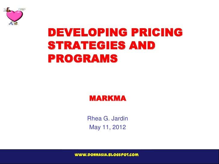 DEVELOPING PRICINGSTRATEGIES ANDPROGRAMS        MARKMA       Rhea G. Jardin       May 11, 2012   www.donnasia.blogspot.com