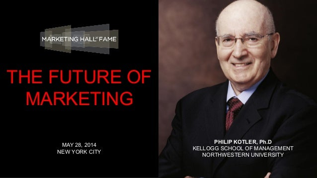 PHILIP KOTLER, Ph.D KELLOGG SCHOOL OF MANAGEMENT NORTHWESTERN UNIVERSITY MAY 28, 2014 NEW YORK CITY THE FUTURE OF MARKETING
