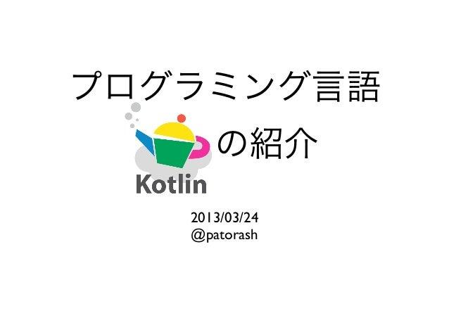 プログラミング言語 Kotlinの紹介   2013/03/24   @patorash