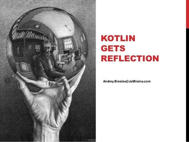 KOTLIN GETS REFLECTION Andrey.Breslav@JetBrains.com