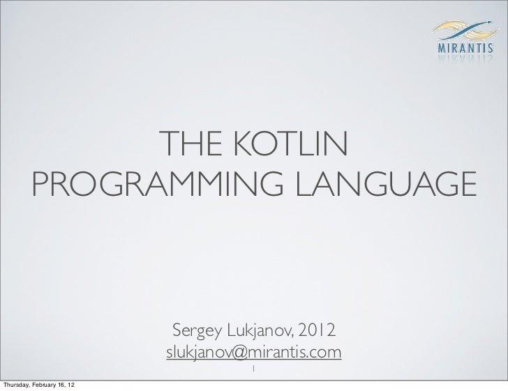 THE KOTLIN         PROGRAMMING LANGUAGE                             Sergey Lukjanov, 2012                            slukj...