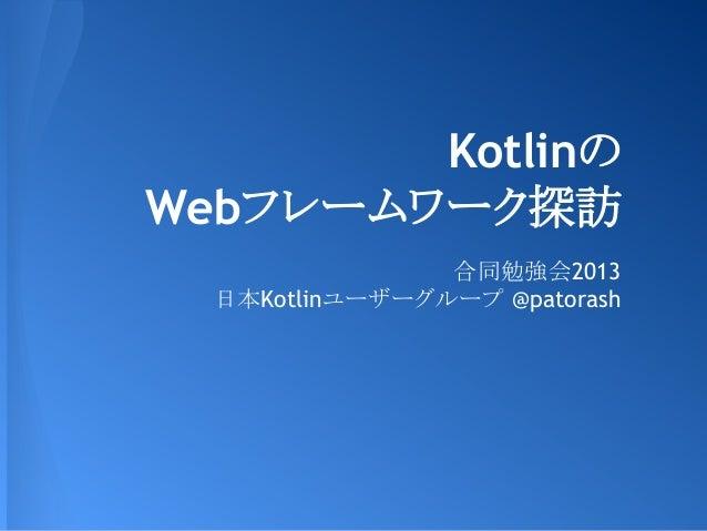 Kotlinの Webフレームワーク探訪 合同勉強会2013 日本Kotlinユーザーグループ @patorash