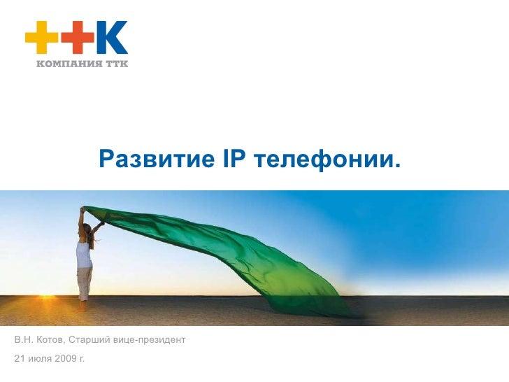 Развитие  IP  телефонии.  В.Н. Котов, Старший вице-президент 21 июля 2009 г.