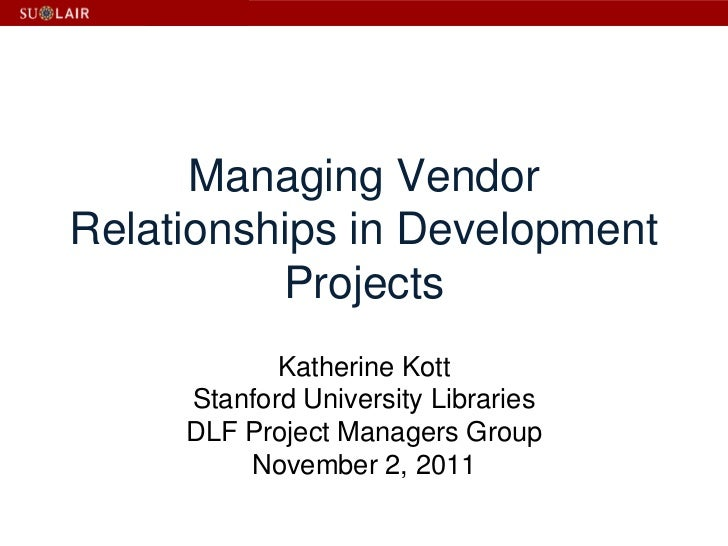 Managing VendorRelationships in Development          Projects            Katherine Kott     Stanford University Libraries ...