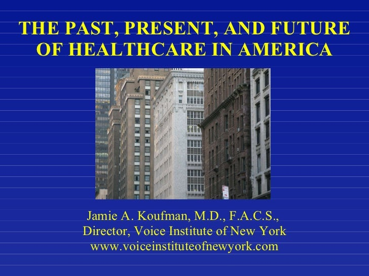 THE PAST, PRESENT, AND FUTURE  OF HEALTHCARE IN AMERICA Jamie A. Koufman, M.D., F.A.C.S.,  Director, Voice Institute of Ne...