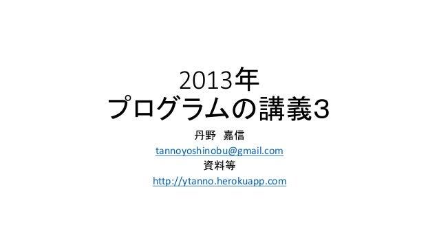 2013年 プログラムの講義3 丹野 嘉信 tannoyoshinobu@gmail.com 資料等 http://ytanno.herokuapp.com