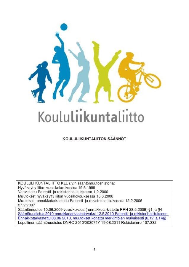 1 KOULULIIKUNTALIITON SÄÄNNÖT KOULULIIKUNTALIITTO KLL r.y:n sääntömuutoshistoria: Hyväksytty liiton vuosikokouksessa 19.6....