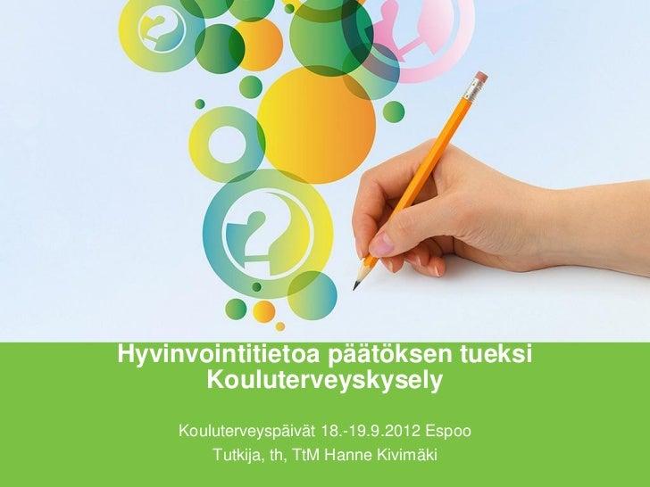 Hyvinvointitietoa päätöksen tueksi      Kouluterveyskysely     Kouluterveyspäivät 18.-19.9.2012 Espoo         Tutkija, th,...