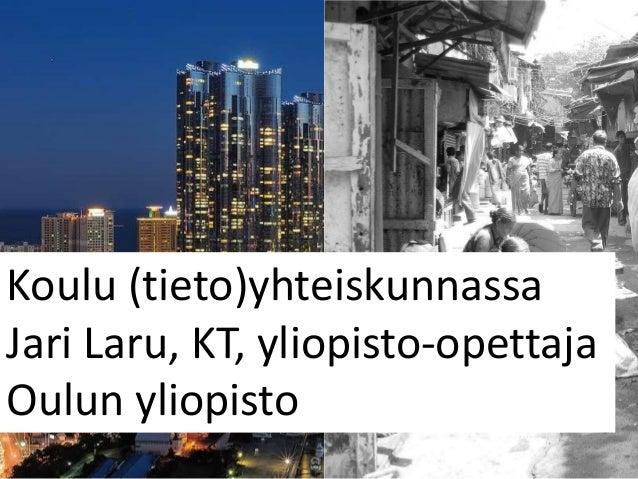 Koulu (tieto)yhteiskunnassaJari Laru, KT, yliopisto-opettajaOulun yliopisto