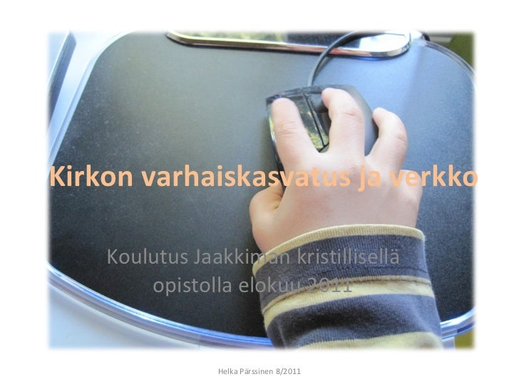 Kirkon varhaiskasvatus ja verkko  Koulutus Jaakkiman kristillisellä opistolla elokuu 2011 Helka Pärssinen 8/2011