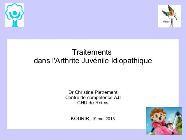 Traitements dans l'Arthrite Juvénile Idiopathique  Dr Christine Pietrement Centre de compétence AJI CHU de Reims KOURIR, 1...