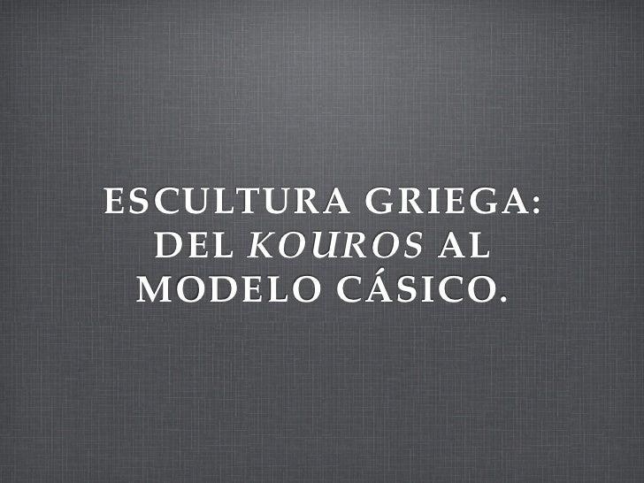 ESCULTURA GRIEGA:  DEL KOUROS AL MODELO CÁSICO.