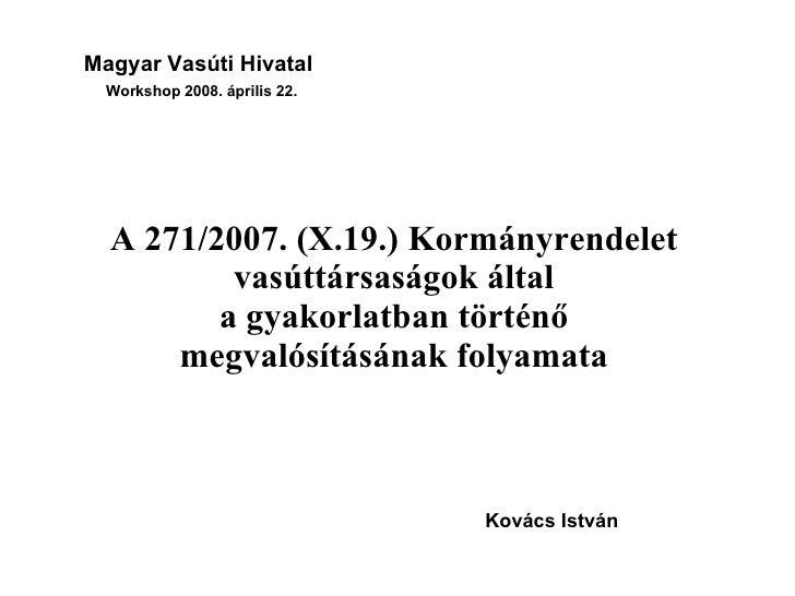 Magyar Vasúti Hivatal Workshop 2008. április 22. A 271/2007. (X.19.) Kormányrendelet vasúttársaságok által a gyakorlatban ...