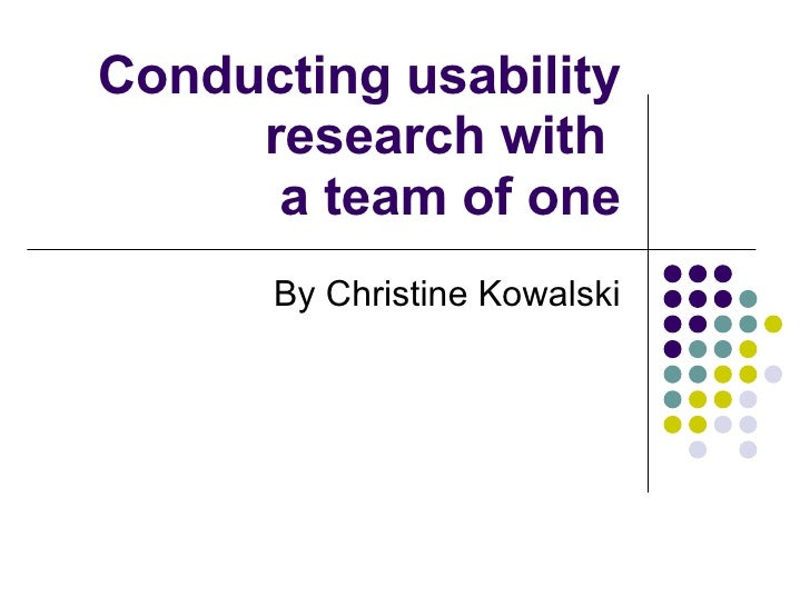 Conducting usability research with  a team of one By Christine Kowalski