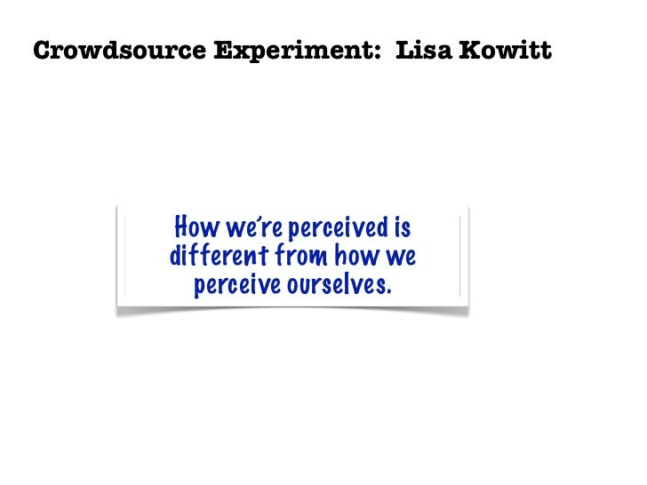 Crowdsource Experiment: Lisa Kowitt         How we're perceived is         different from how we           perceive oursel...