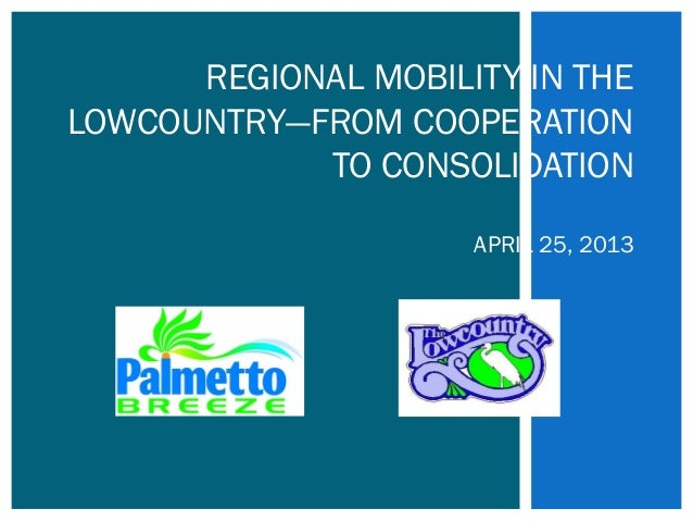 REGIONAL MOBILITY IN THELOWCOUNTRY—FROM COOPERATIONTO CONSOLIDATIONAPRIL 25, 2013