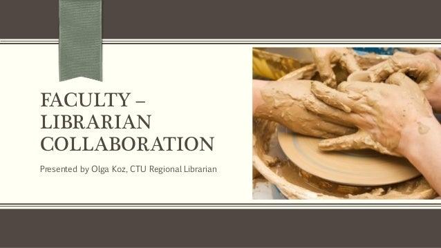 FACULTY –LIBRARIANCOLLABORATIONPresented by Olga Koz, CTU Regional Librarian