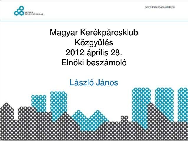 Magyar Kerékpárosklub     Közgyűlés   2012 április 28.  Elnöki beszámoló    László János