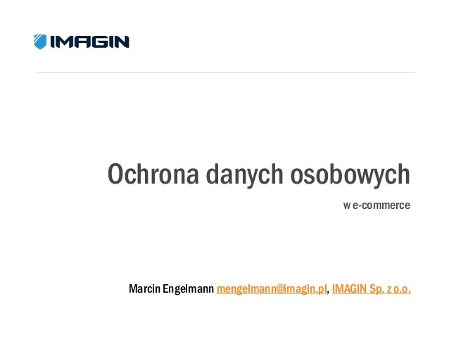 Ochrona danych osobowych w e-commerce  Marcin Engelmann mengelmann@imagin.pl, IMAGIN Sp. z o.o.