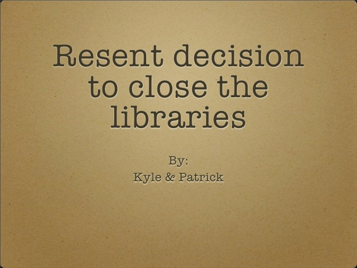 Resent decision   to close the     libraries          By:     Kyle & Patrick