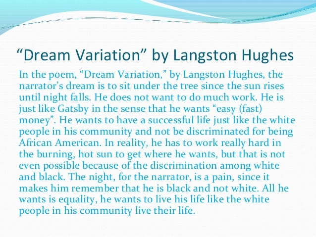 langston hughes dream variations Or does it just explode langston hughes, was part of the harlem renaissance and was known during his lifetime as the poet laureate of harlem, he also worked as a journalist, dramatist, and children's author his poems, which tell of the joys and miseries of the ordinary black man in america, have.