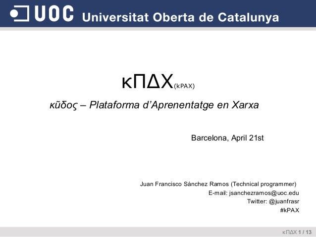 κΠΔΧ  (kPAX)  κũδος – Plataforma d'Aprenentatge en Xarxa Barcelona, April 21st  Juan Francisco Sánchez Ramos (Technical pr...
