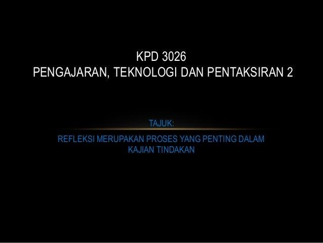 KPD 3026PENGAJARAN, TEKNOLOGI DAN PENTAKSIRAN 2                      TAJUK:   REFLEKSI MERUPAKAN PROSES YANG PENTING DALAM...