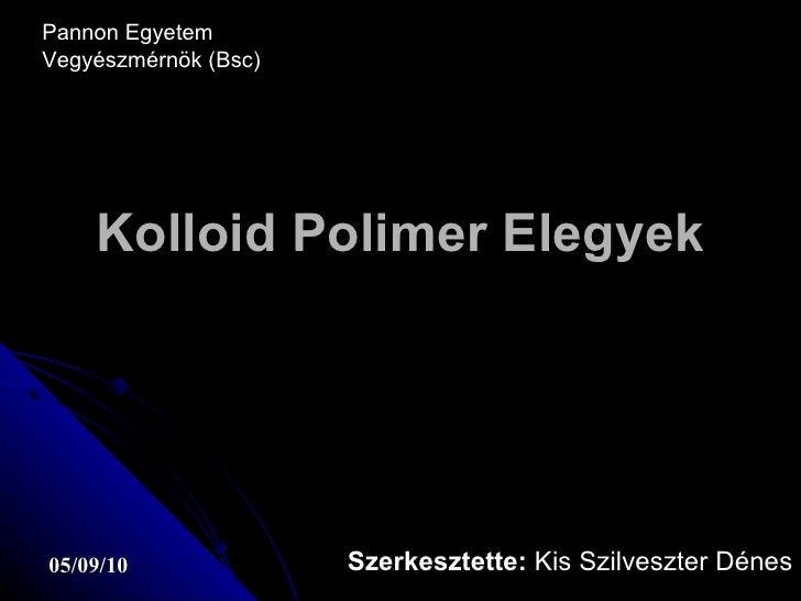 Kolloid Polimer Elegyek Szerkesztette:  Kis Szilveszter Dénes Pannon Egyetem Vegyészmérnök (Bsc)