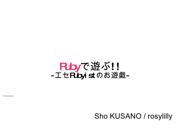 Ruby で遊ぶ !! - エセ Rubyist のお遊戯 - <ul><ul><li>Sho KUSANO / rosylilly </li></ul></ul>