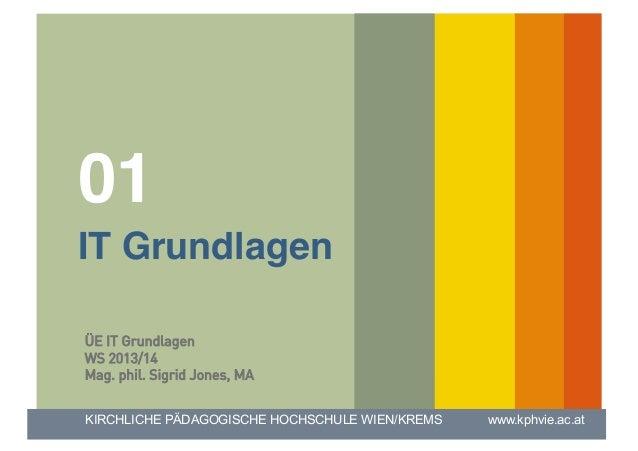 """01 IT Grundlagen"""" ÜE IT Grundlagen WS 2013/14 Mag. phil. Sigrid Jones, MA KIRCHLICHE PÄDAGOGISCHE HOCHSCHULE WIEN/KREMS  ..."""