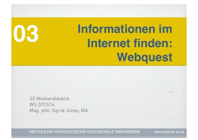 03!  Informationen im Internet finden: ! Webquest! ..  SE Mediendidaktik WS 2013/14 Mag. phil. Sigrid Jones, MA  KIRCHLICHE...
