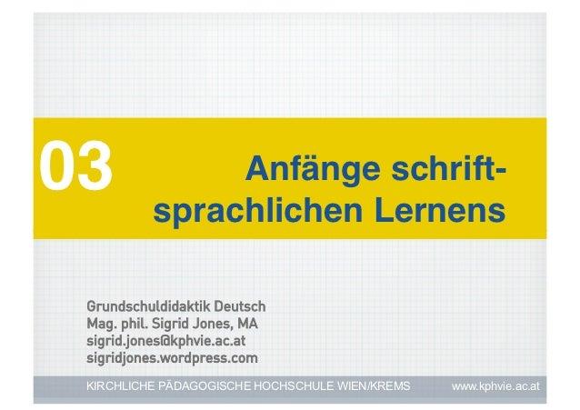 03! sprachlichen Lernens!         Anfänge schrift-  Grundschuldidaktik Deutsch  Mag. phil. Sigrid Jones, MA  sigrid.jones@...