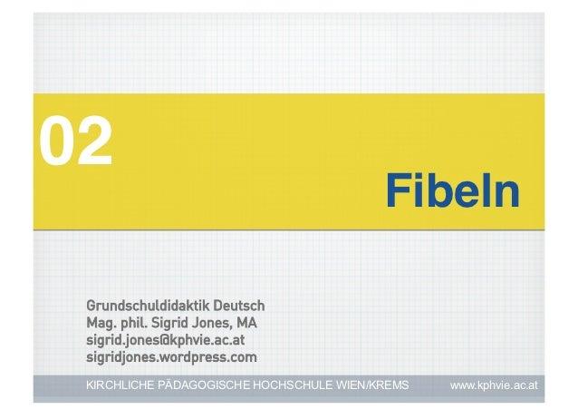 02!                                          Fibeln! Grundschuldidaktik Deutsch Mag. phil. Sigrid Jones, MA sigrid.jones@k...