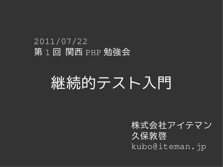 2011/07/22第 1 回 関西 PHP 勉強会  継続的テスト入門                   株式会社アイテマン                   久保敦啓                   kubo@iteman.jp