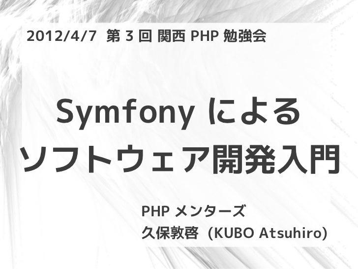 2012/4/7 第 3 回 関西 PHP 勉強会 Symfony によるソフトウェア開発入門           PHP メンターズ           久保敦啓 (KUBO Atsuhiro)