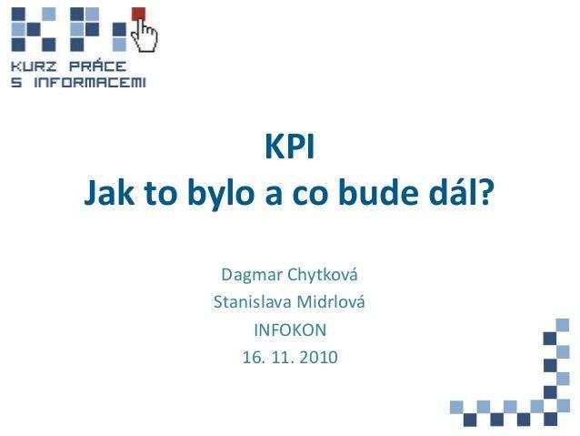 KPI Jak to bylo a co bude dál? Dagmar Chytková Stanislava Midrlová INFOKON 16. 11. 2010