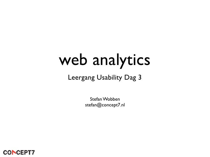 web analytics  Leergang Usability Dag 3           Stefan Wobben       stefan@concept7.nl