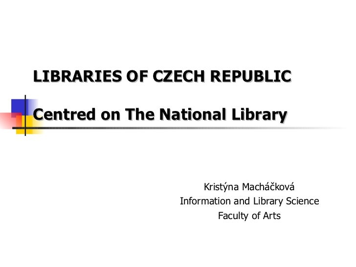 LIBRARIES OF CZECH REPUBLIC Centred on The National Library Kristýna Macháčková Information and Library Science Faculty of...