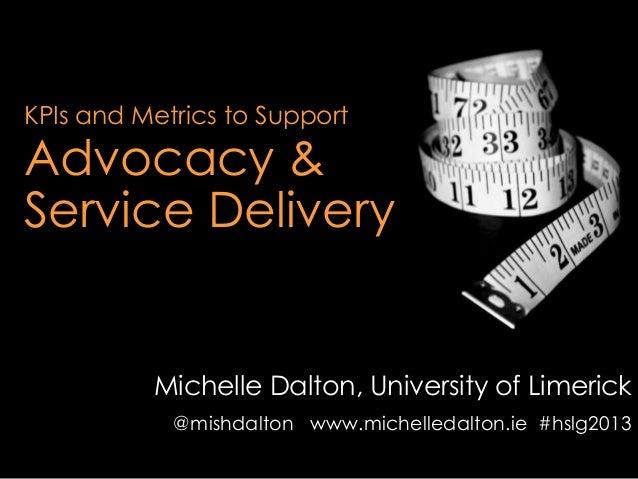 KPIs and Metrics to SupportAdvocacy &Service DeliveryMichelle Dalton, University of Limerick@mishdalton www.michelledalton...