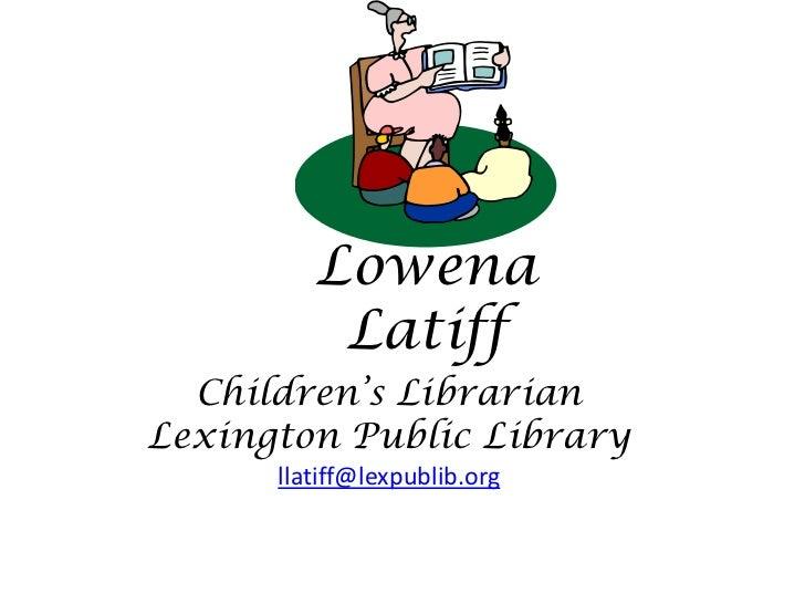 Children's Librarian<br />Lexington Public Library<br />llatiff@lexpublib.org<br />Lowena Latiff<br />