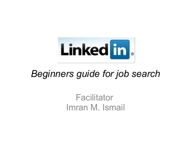 Beginners guide for job search Facilitator Imran M. Ismail