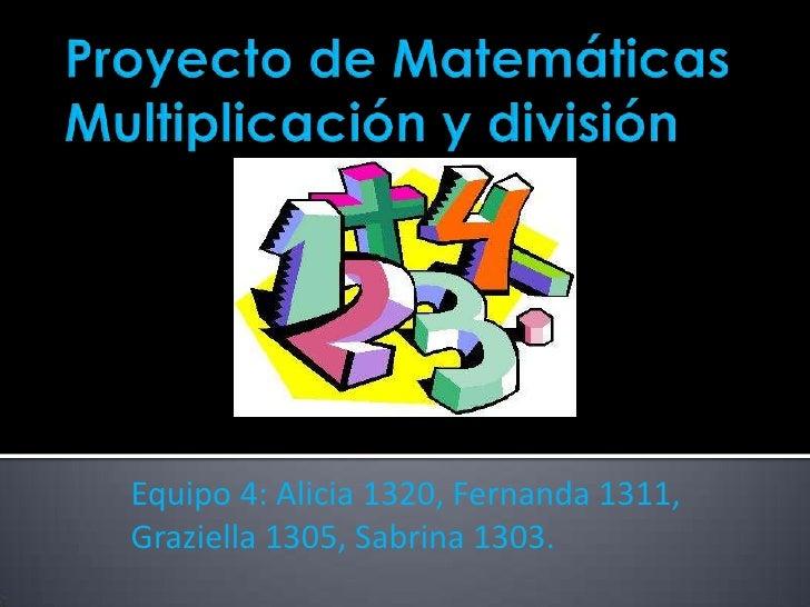 Proyecto de MatemáticasMultiplicación y división<br />Equipo 4: Alicia 1320, Fernanda 1311, Graziella 1305, Sabrina 1303.<...