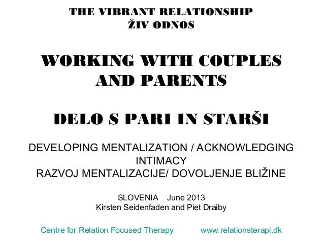 THE VIBRANT RELATIONSHIP ŽIV ODNOS WORKING WITH COUPLES AND PARENTS DELO S PARI IN STARŠI DEVELOPING MENTALIZATION / ACKNO...